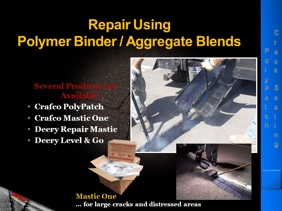 Repair Using Polymer Binder / Aggregate Blends Several Products are Available Crafco PolyPatch Crafco Mastic One Deery Repair Mastic Deery Level & Go Mastic One … for large cracks and distressed areas