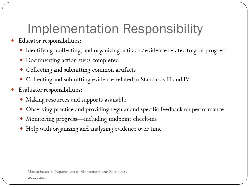 Implementation Responsibility Massachusetts Department of Elementary and Secondary Education 4 Educator responsibilities: Identifying, collecting, and organizing artifacts/evidence related to goal progress Documenting action steps completed Collecting and submitting common artifacts Collecting and submitting evidence related to Standards III and IV Evaluator responsibilities: Making resources and supports available Observing practice and providing regular and specific feedback on performance Monitoring progress—including midpoint check-ins Help with organizing and analyzing evidence over time