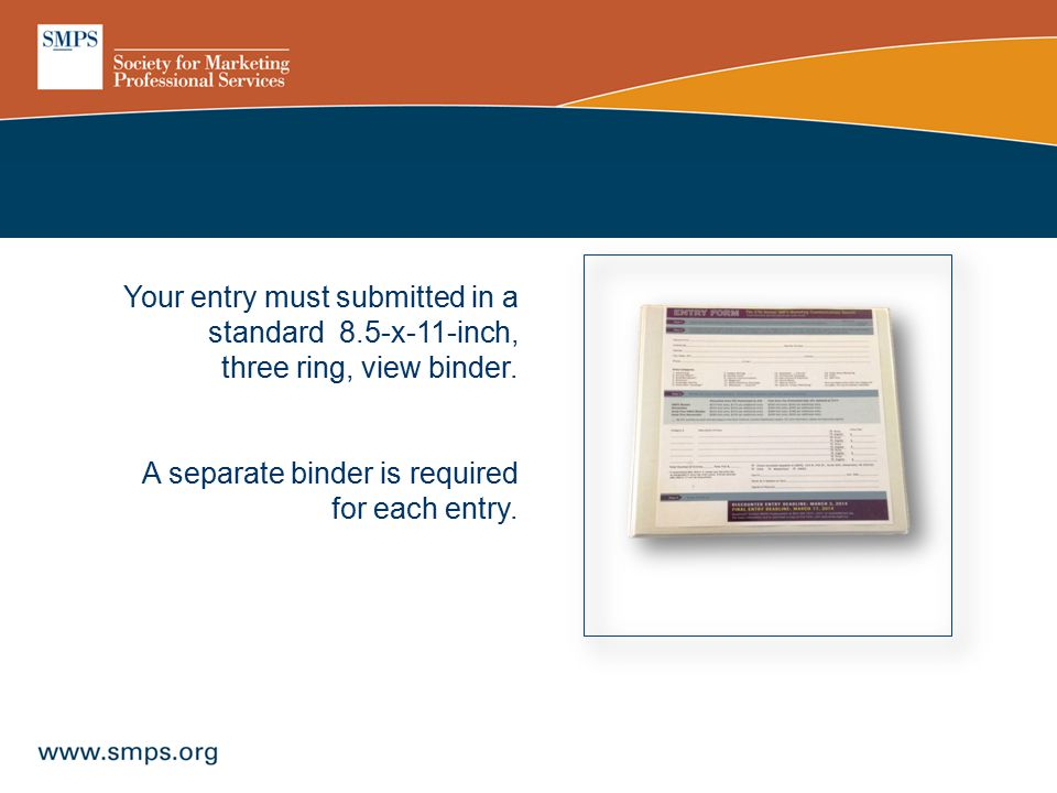 Your entry must submitted in a standard 8.5-x-11-inch, three ring, view binder. A separate binder is required for each entry.