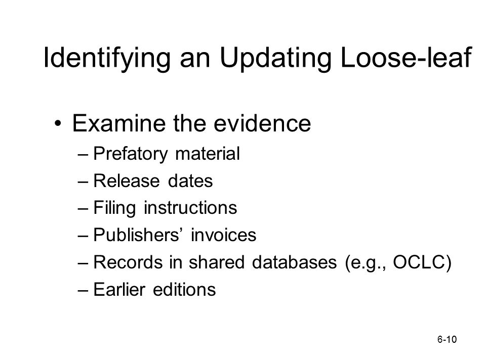 6-1010 Identifying an Updating Loose-leaf Examine the evidence –Prefatory material –Release dates –Filing instructions –Publishers' invoices –Records in shared databases (e.g., OCLC) –Earlier editions