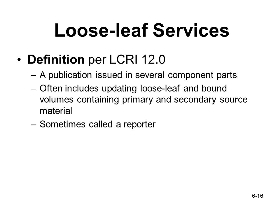 6-1616 Loose-leaf Services Definition per LCRI 12.0 –A publication issued in several component parts –Often includes updating loose-leaf and bound volumes containing primary and secondary source material –Sometimes called a reporter