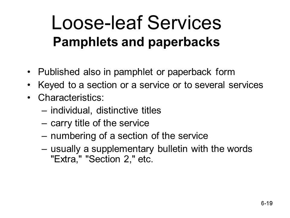 6-1919 Loose-leaf Services Pamphlets and paperbacks Published also in pamphlet or paperback form Keyed to a section or a service or to several services Characteristics: –individual, distinctive titles –carry title of the service –numbering of a section of the service –usually a supplementary bulletin with the words Extra, Section 2, etc.