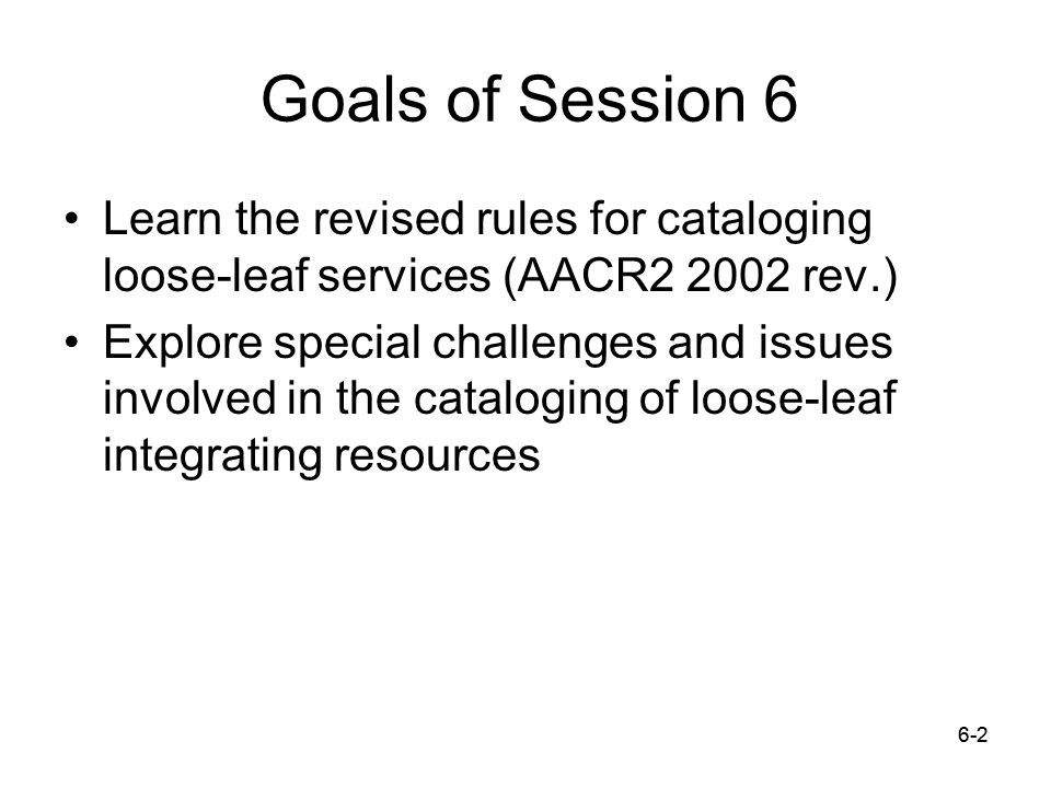 6-2 Goals of Session 6 Learn the revised rules for cataloging loose-leaf services (AACR2 2002 rev.) Explore special challenges and issues involved in the cataloging of loose-leaf integrating resources