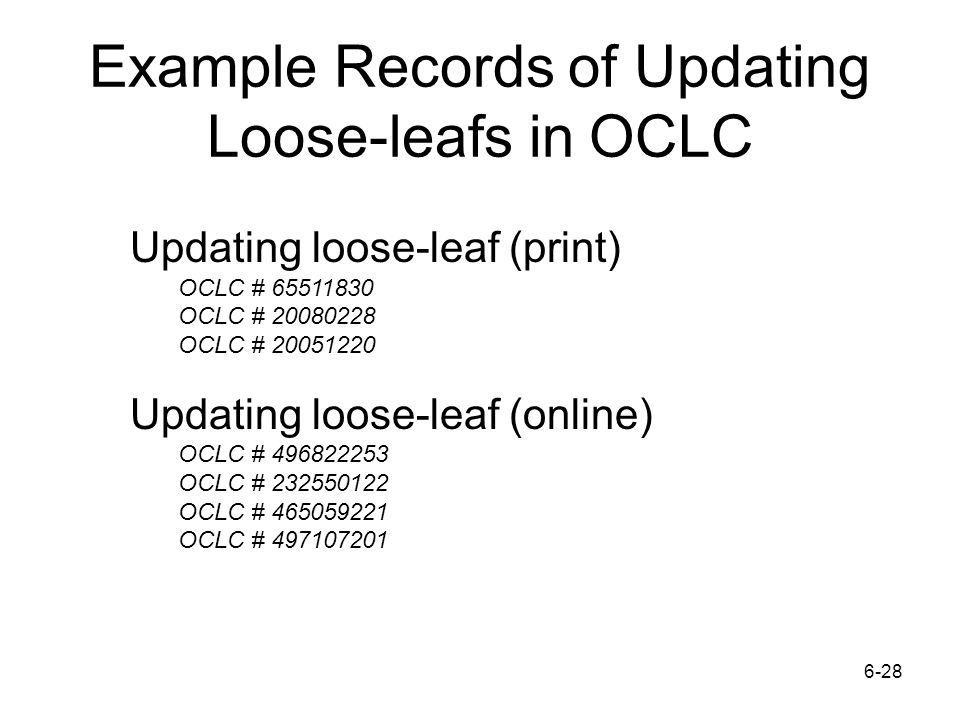 Example Records of Updating Loose-leafs in OCLC 6-28 Updating loose-leaf (print) OCLC # 65511830 OCLC # 20080228 OCLC # 20051220 Updating loose-leaf (online) OCLC # 496822253 OCLC # 232550122 OCLC # 465059221 OCLC # 497107201