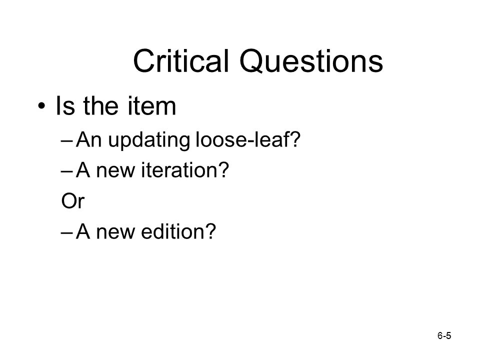 6-55 Critical Questions Is the item –An updating loose-leaf –A new iteration Or –A new edition