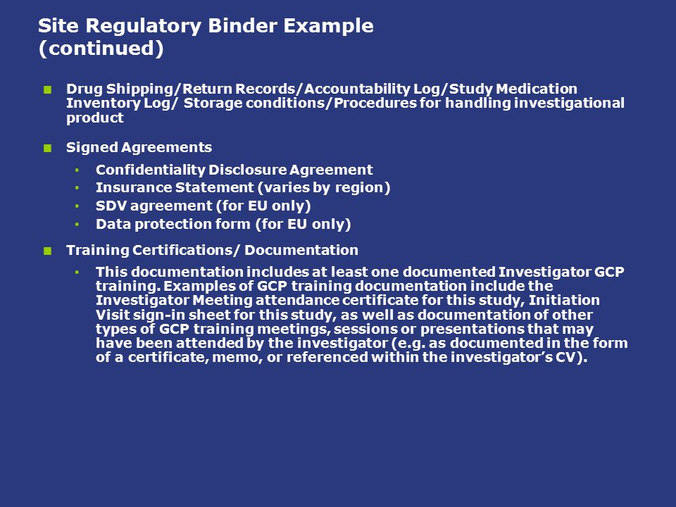 Site Regulatory Binder Example (continued)  Drug Shipping/Return Records/Accountability Log/Study Medication Inventory Log/ Storage conditions/Proced