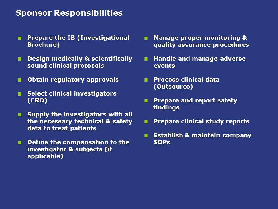 Sponsor Responsibilities  Prepare the IB (Investigational Brochure)  Design medically & scientifically sound clinical protocols  Obtain regulatory