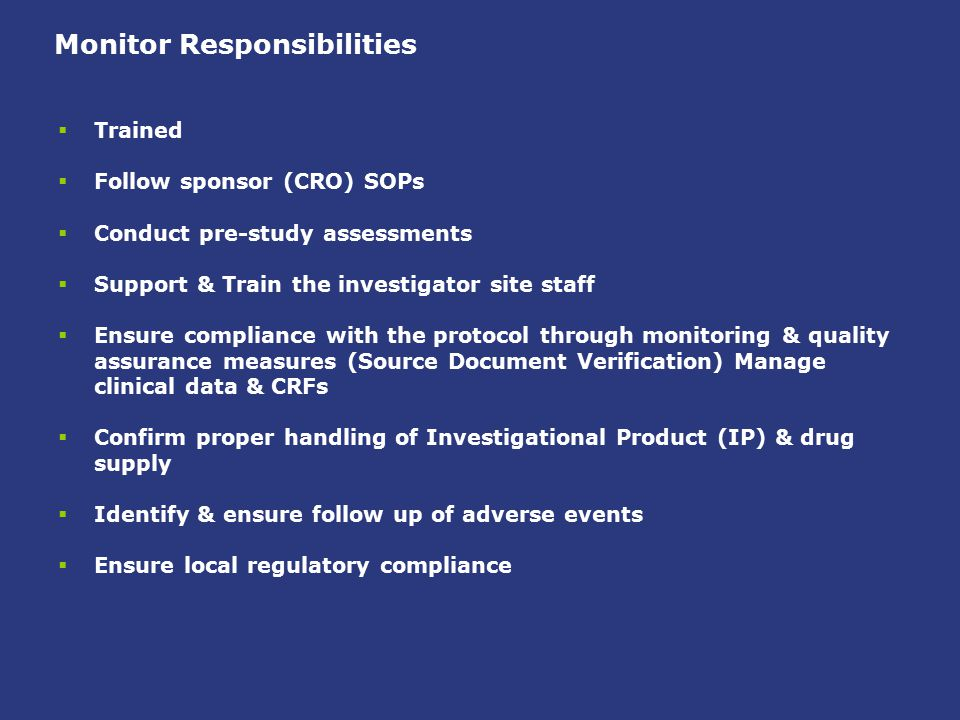 Monitor Responsibilities  Trained  Follow sponsor (CRO) SOPs  Conduct pre-study assessments  Support & Train the investigator site staff  Ensure
