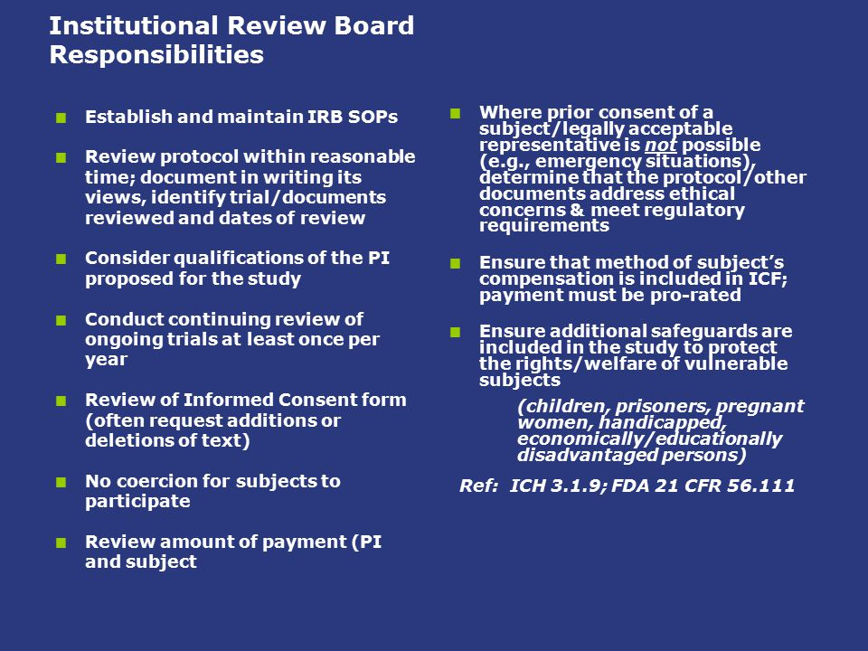 Institutional Review Board Responsibilities  Establish and maintain IRB SOPs  Review protocol within reasonable time; document in writing its views,