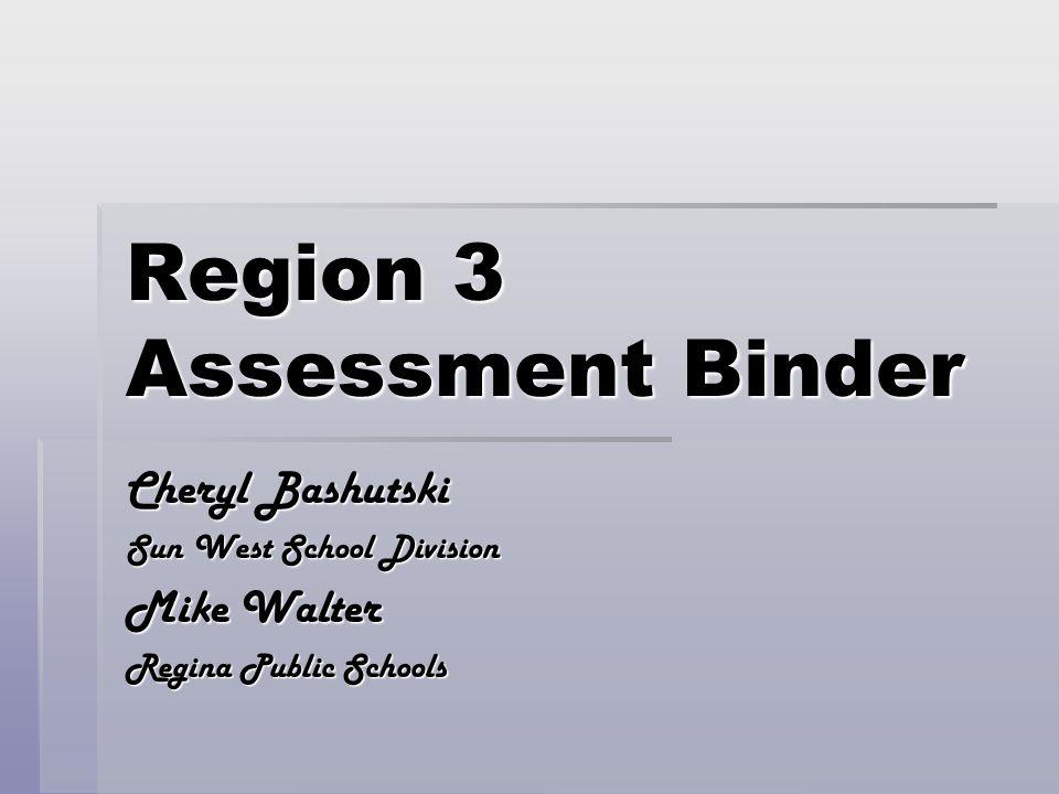 Region 3 Assessment Binder Cheryl Bashutski Sun West School Division Mike Walter Regina Public Schools