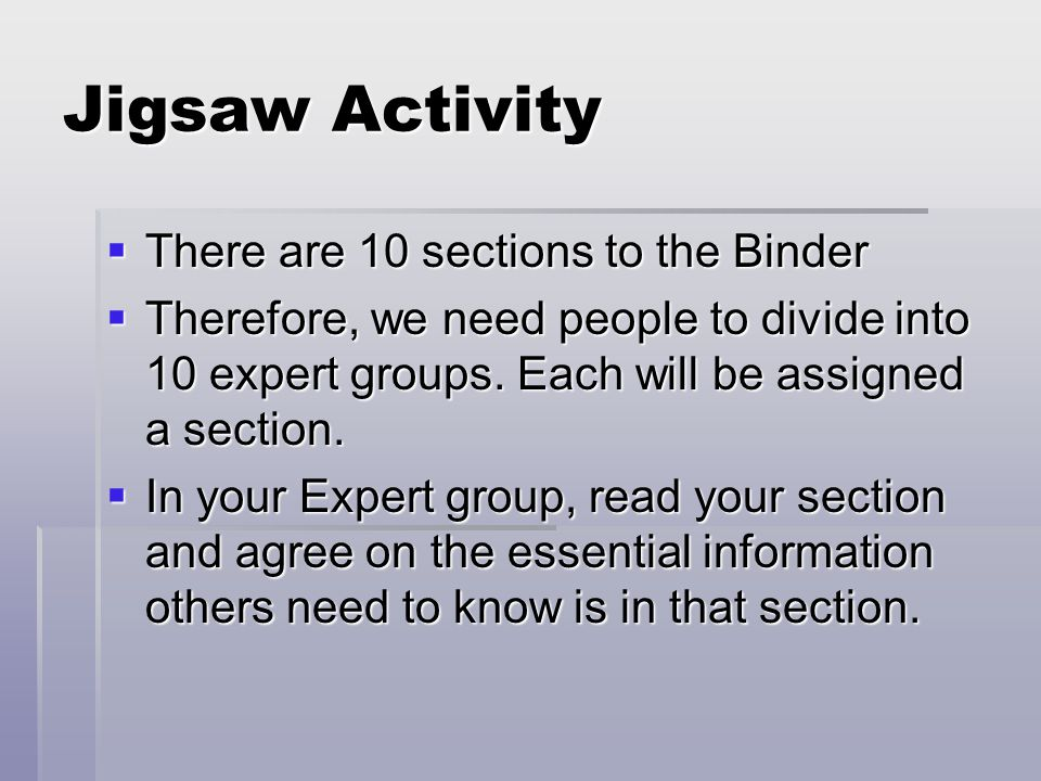 Jigsaw Activity  There are 10 sections to the Binder  Therefore, we need people to divide into 10 expert groups.