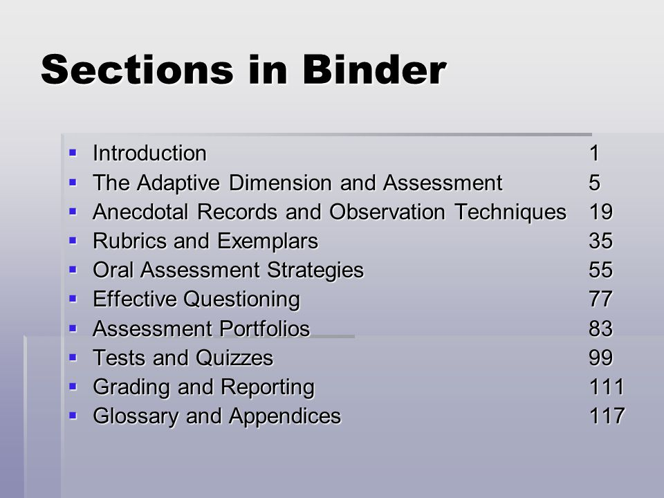 Sections in Binder  Introduction1  The Adaptive Dimension and Assessment5  Anecdotal Records and Observation Techniques 19  Rubrics and Exemplars 35  Oral Assessment Strategies 55  Effective Questioning 77  Assessment Portfolios 83  Tests and Quizzes 99  Grading and Reporting 111  Glossary and Appendices117