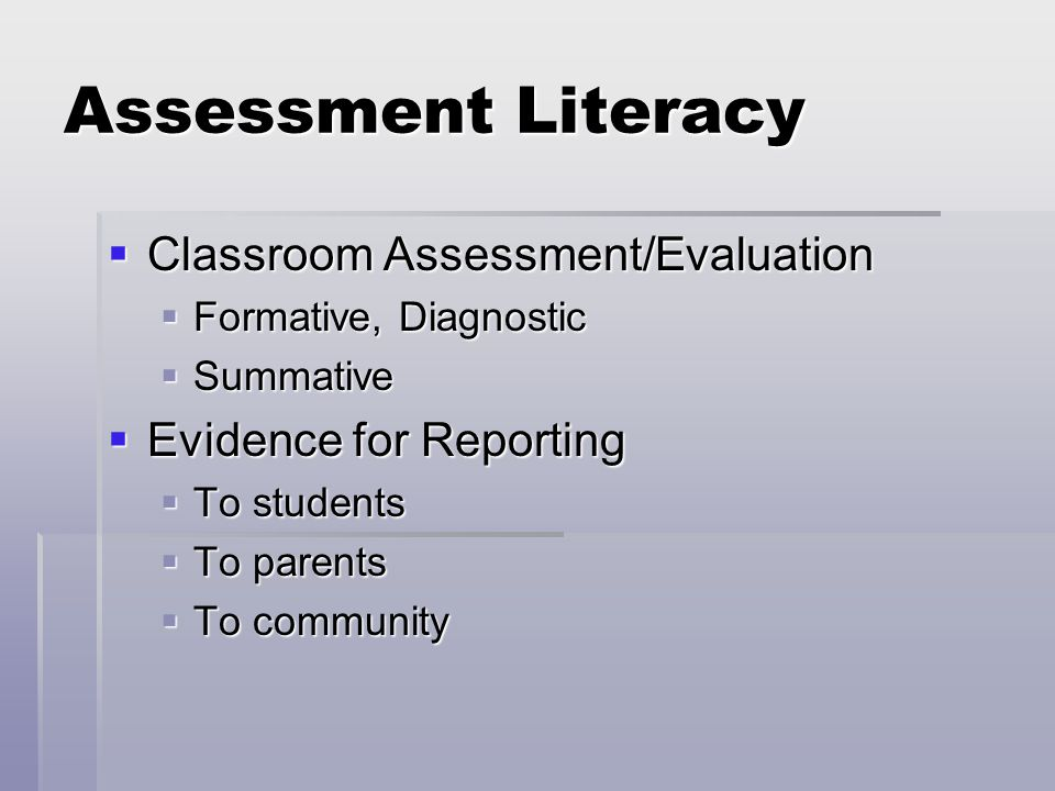 Assessment Literacy  Classroom Assessment/Evaluation  Formative, Diagnostic  Summative  Evidence for Reporting  To students  To parents  To community