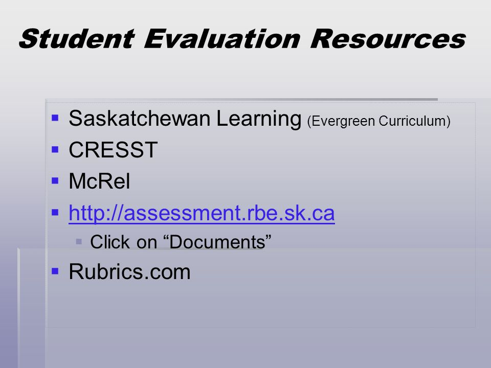 Student Evaluation Resources   Saskatchewan Learning (Evergreen Curriculum)   CRESST   McRel   http://assessment.rbe.sk.ca http://assessment.rbe.sk.ca   Click on Documents   Rubrics.com
