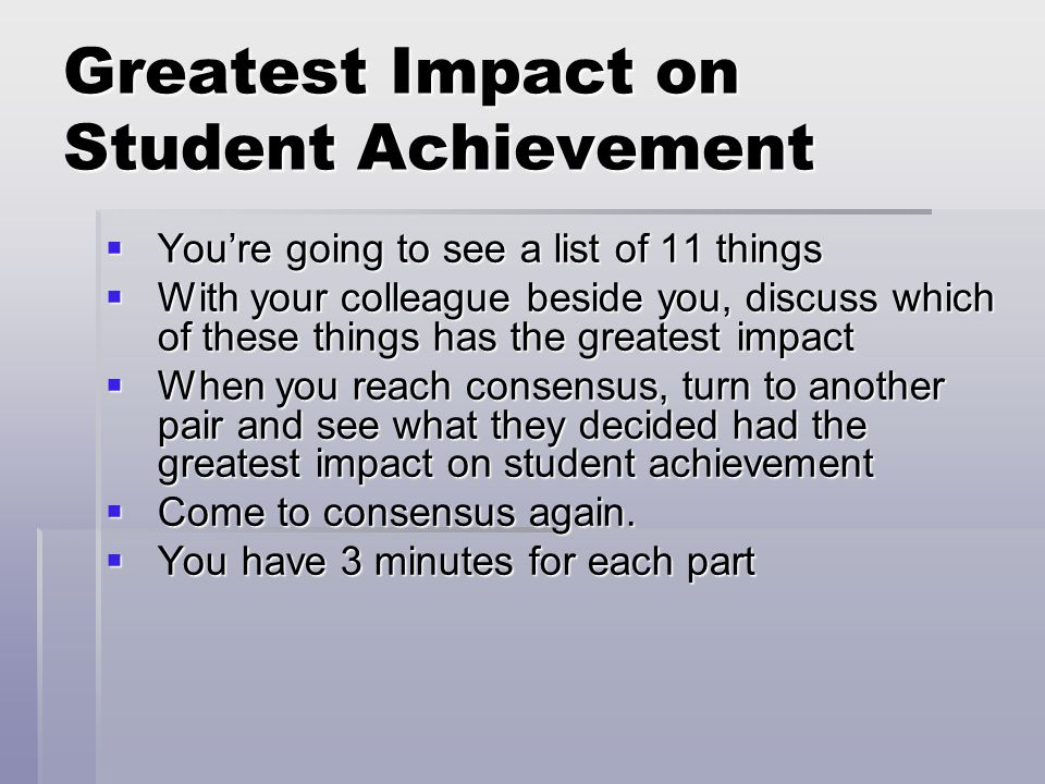 Greatest Impact on Student Achievement  You're going to see a list of 11 things  With your colleague beside you, discuss which of these things has the greatest impact  When you reach consensus, turn to another pair and see what they decided had the greatest impact on student achievement  Come to consensus again.