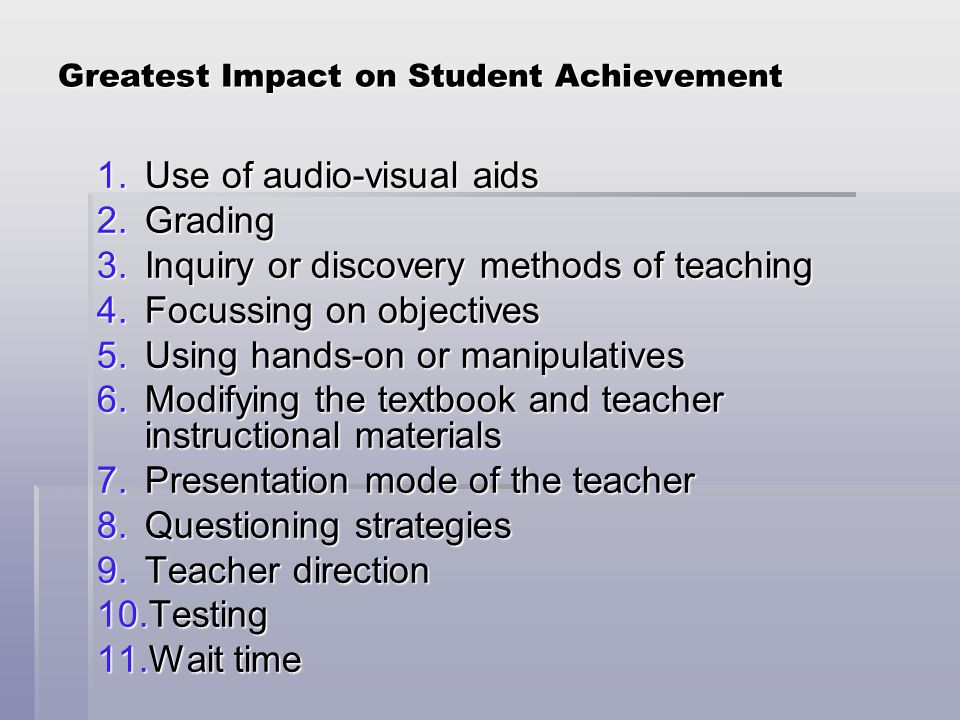 Greatest Impact on Student Achievement 1.Use of audio-visual aids 2.Grading 3.Inquiry or discovery methods of teaching 4.Focussing on objectives 5.Using hands-on or manipulatives 6.Modifying the textbook and teacher instructional materials 7.Presentation mode of the teacher 8.Questioning strategies 9.Teacher direction 10.Testing 11.Wait time