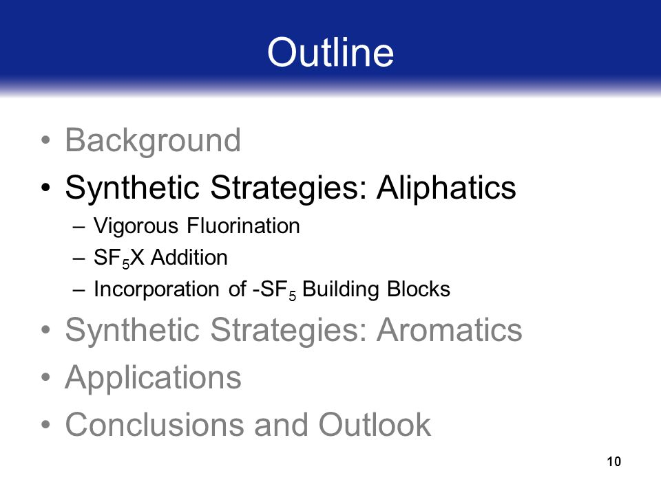 10 Outline Background Synthetic Strategies: Aliphatics –Vigorous Fluorination –SF 5 X Addition –Incorporation of -SF 5 Building Blocks Synthetic Strategies: Aromatics Applications Conclusions and Outlook