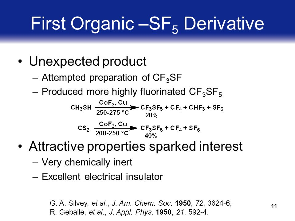 11 First Organic –SF 5 Derivative Unexpected product –Attempted preparation of CF 3 SF –Produced more highly fluorinated CF 3 SF 5 Attractive properties sparked interest –Very chemically inert –Excellent electrical insulator G.