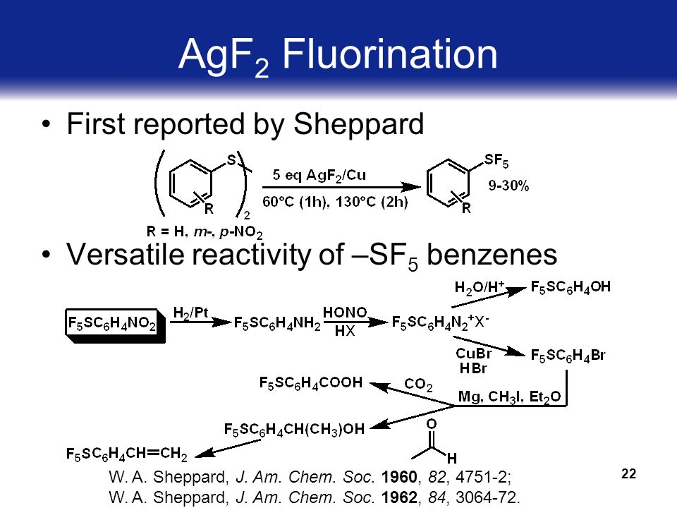22 AgF 2 Fluorination First reported by Sheppard Versatile reactivity of –SF 5 benzenes W.