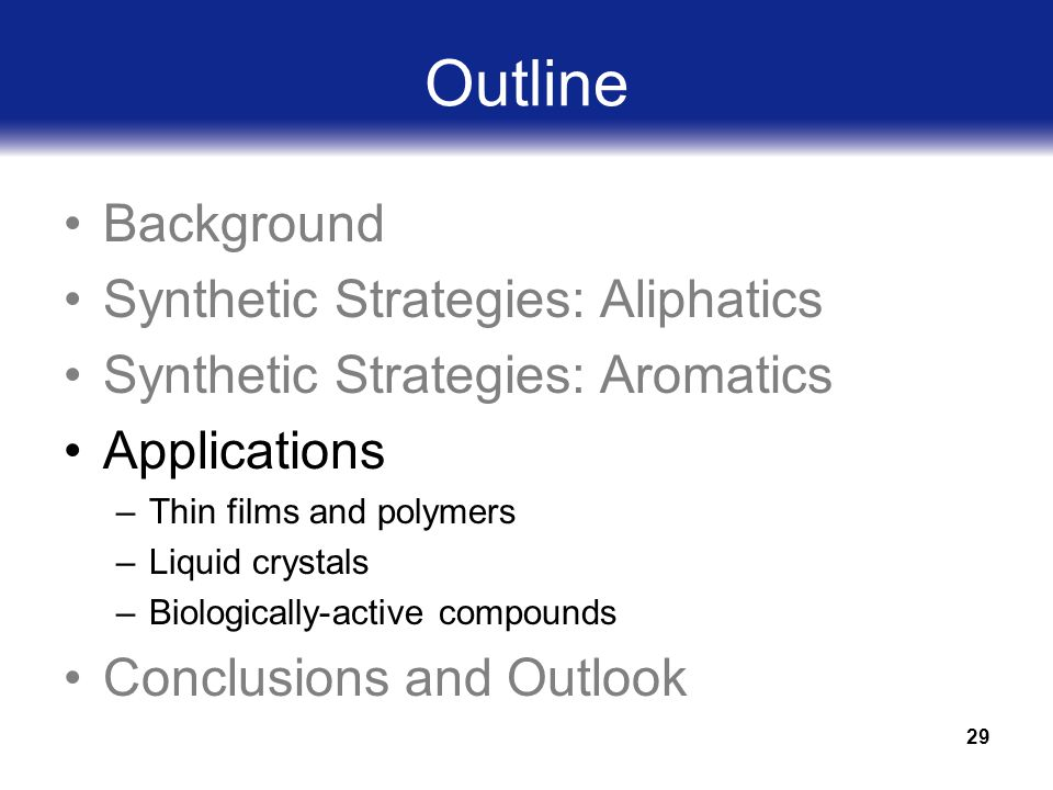 29 Outline Background Synthetic Strategies: Aliphatics Synthetic Strategies: Aromatics Applications –Thin films and polymers –Liquid crystals –Biologically-active compounds Conclusions and Outlook