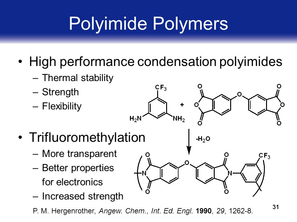 31 Polyimide Polymers High performance condensation polyimides –Thermal stability –Strength –Flexibility Trifluoromethylation –More transparent –Better properties for electronics –Increased strength P.