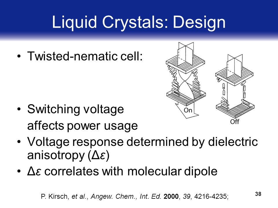 38 Liquid Crystals: Design Twisted-nematic cell: Switching voltage affects power usage Voltage response determined by dielectric anisotropy (Δε) Δε correlates with molecular dipole P.