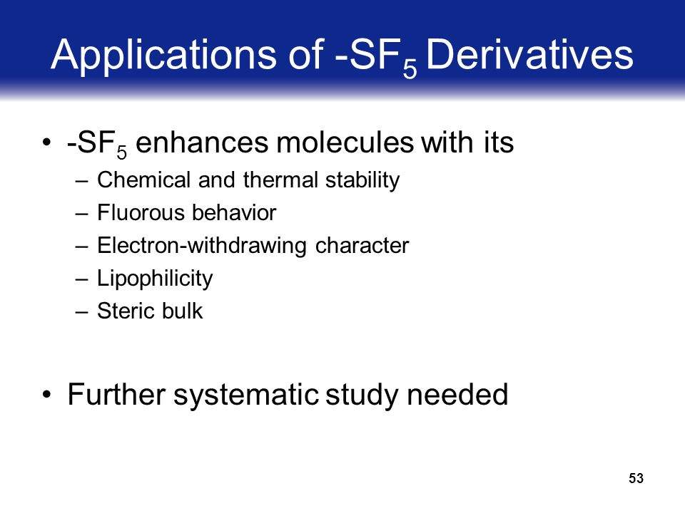 53 Applications of -SF 5 Derivatives -SF 5 enhances molecules with its –Chemical and thermal stability –Fluorous behavior –Electron-withdrawing character –Lipophilicity –Steric bulk Further systematic study needed