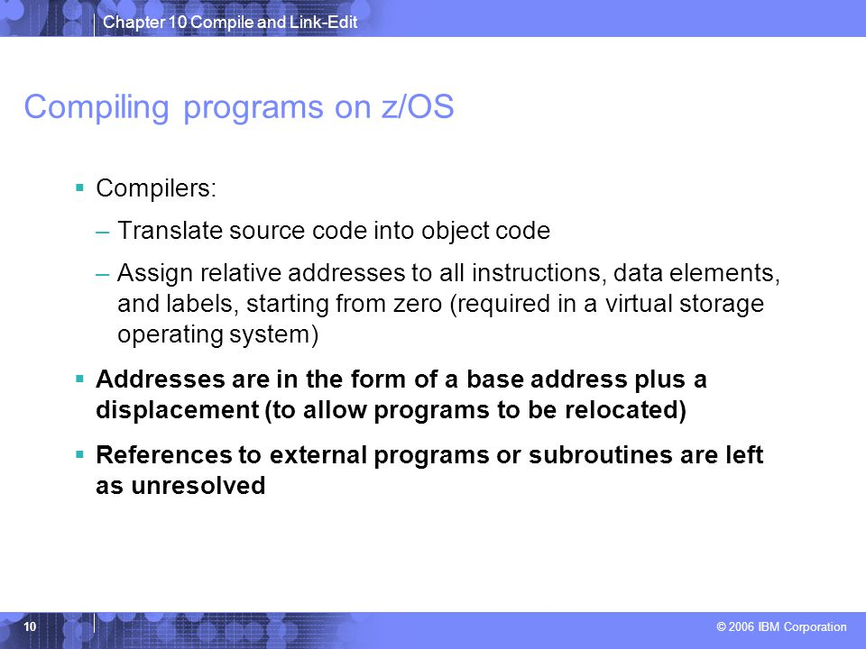 Chapter 10 Compile and Link-Edit © 2006 IBM Corporation 10 Compiling programs on z/OS  Compilers: –Translate source code into object code –Assign relative addresses to all instructions, data elements, and labels, starting from zero (required in a virtual storage operating system)  Addresses are in the form of a base address plus a displacement (to allow programs to be relocated)  References to external programs or subroutines are left as unresolved