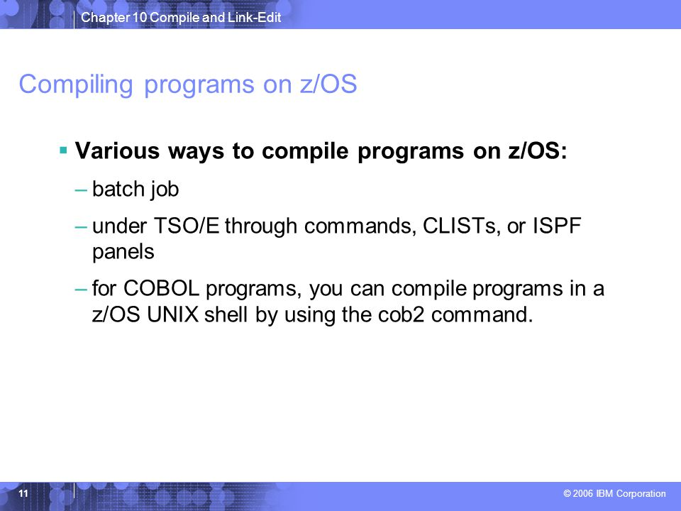Chapter 10 Compile and Link-Edit © 2006 IBM Corporation 11 Compiling programs on z/OS  Various ways to compile programs on z/OS: –batch job –under TSO/E through commands, CLISTs, or ISPF panels –for COBOL programs, you can compile programs in a z/OS UNIX shell by using the cob2 command.