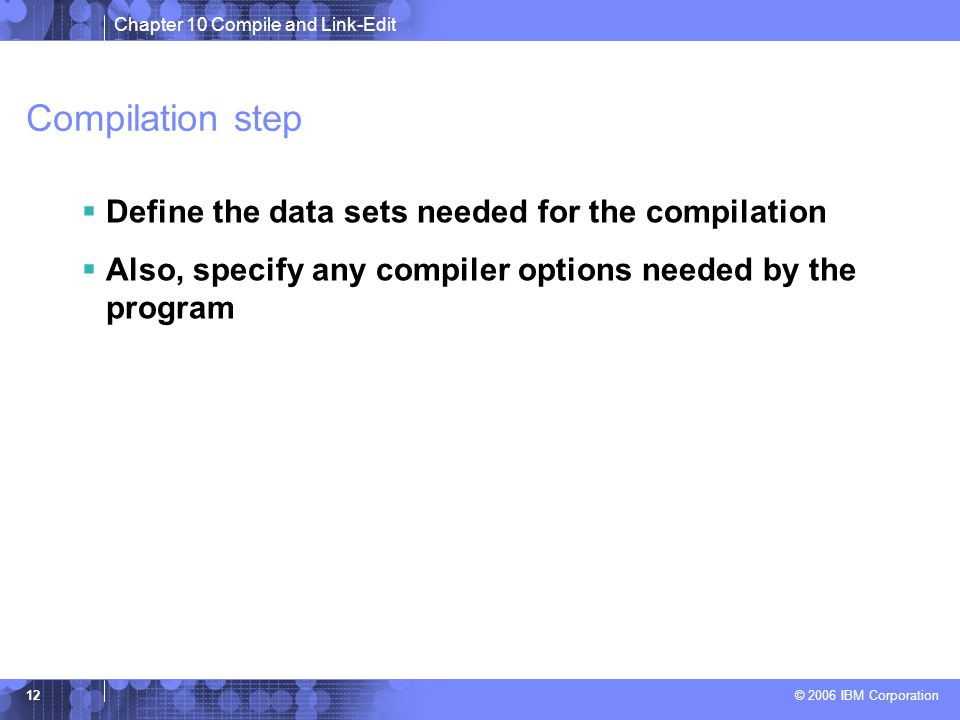 Chapter 10 Compile and Link-Edit © 2006 IBM Corporation 12 Compilation step  Define the data sets needed for the compilation  Also, specify any compiler options needed by the program