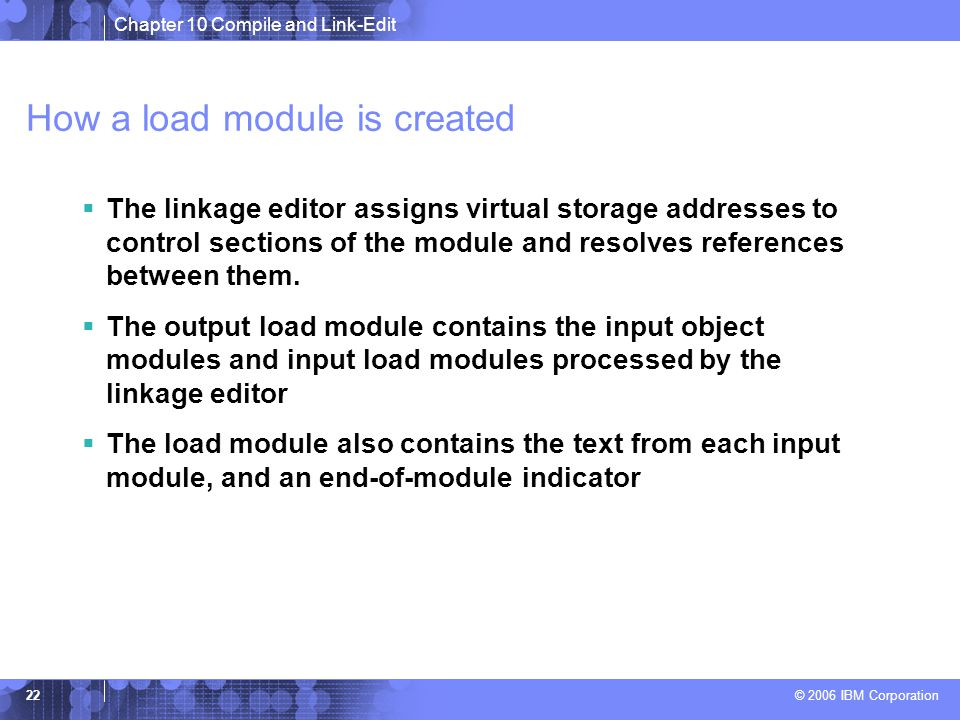 Chapter 10 Compile and Link-Edit © 2006 IBM Corporation 22 How a load module is created  The linkage editor assigns virtual storage addresses to control sections of the module and resolves references between them.