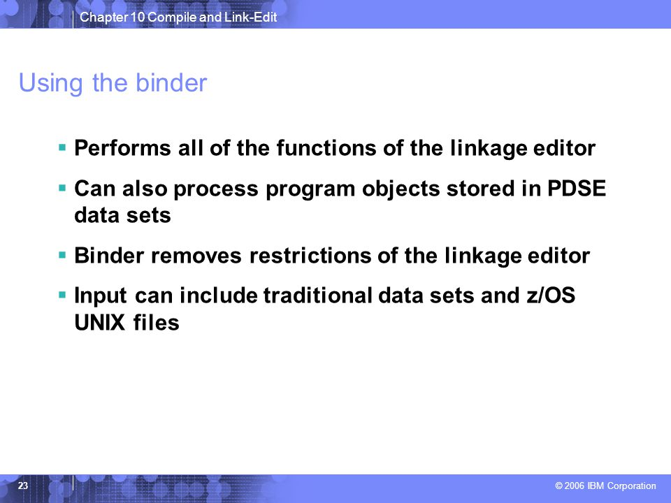Chapter 10 Compile and Link-Edit © 2006 IBM Corporation 23 Using the binder  Performs all of the functions of the linkage editor  Can also process program objects stored in PDSE data sets  Binder removes restrictions of the linkage editor  Input can include traditional data sets and z/OS UNIX files