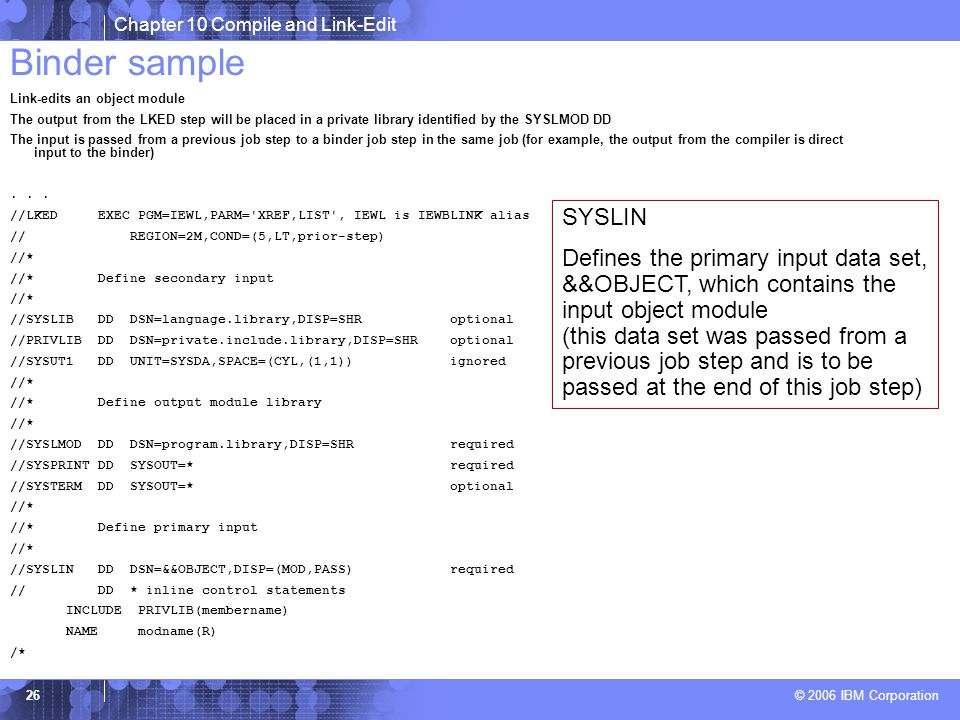 Chapter 10 Compile and Link-Edit © 2006 IBM Corporation 26 Binder sample Link-edits an object module The output from the LKED step will be placed in a private library identified by the SYSLMOD DD The input is passed from a previous job step to a binder job step in the same job (for example, the output from the compiler is direct input to the binder)...