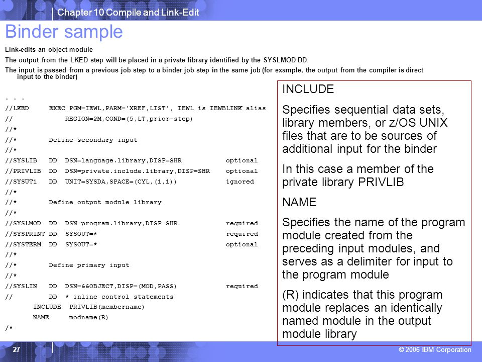 Chapter 10 Compile and Link-Edit © 2006 IBM Corporation 27 Binder sample Link-edits an object module The output from the LKED step will be placed in a private library identified by the SYSLMOD DD The input is passed from a previous job step to a binder job step in the same job (for example, the output from the compiler is direct input to the binder)...