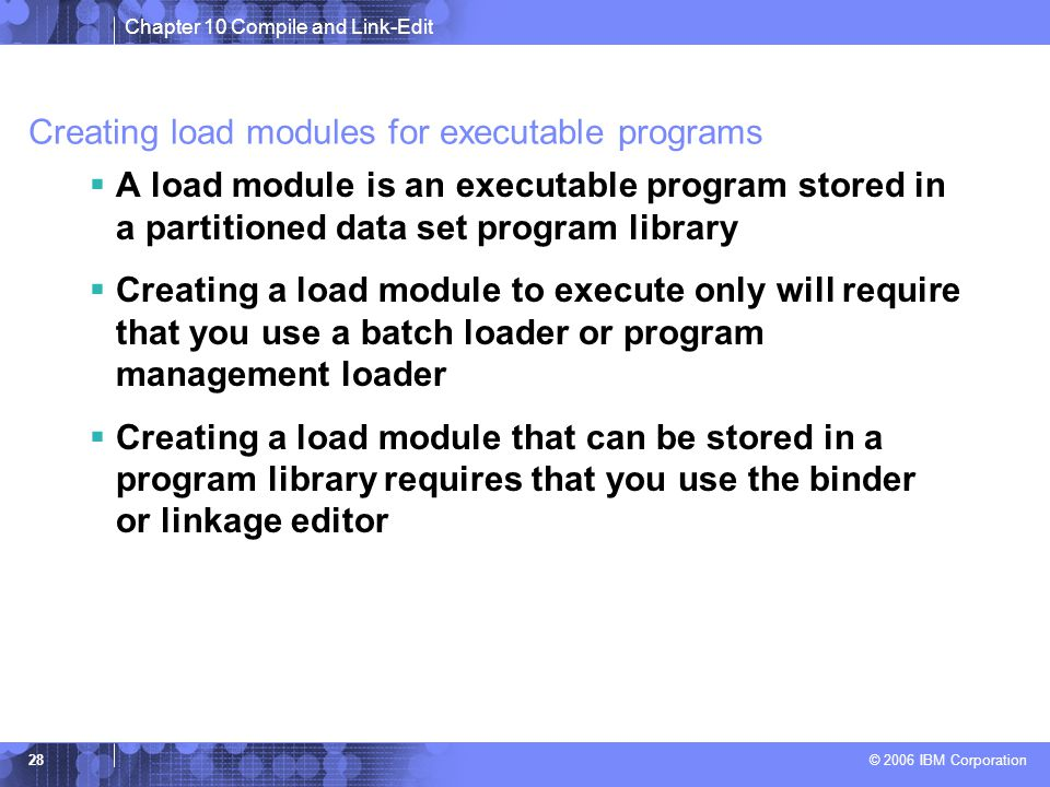 Chapter 10 Compile and Link-Edit © 2006 IBM Corporation 28 Creating load modules for executable programs  A load module is an executable program stored in a partitioned data set program library  Creating a load module to execute only will require that you use a batch loader or program management loader  Creating a load module that can be stored in a program library requires that you use the binder or linkage editor