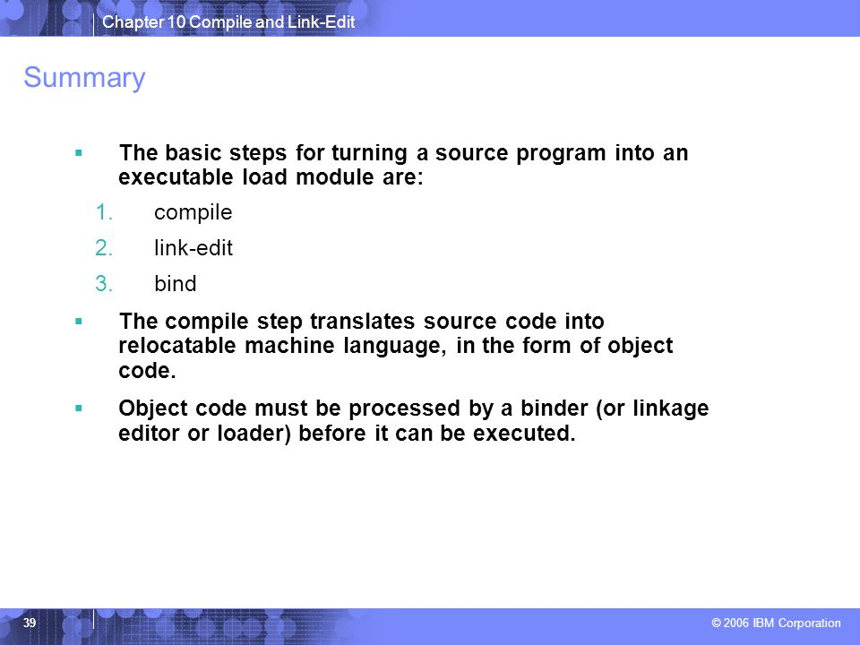 Chapter 10 Compile and Link-Edit © 2006 IBM Corporation 39 Summary  The basic steps for turning a source program into an executable load module are: 1.compile 2.link-edit 3.bind  The compile step translates source code into relocatable machine language, in the form of object code.
