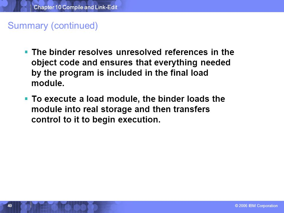 Chapter 10 Compile and Link-Edit © 2006 IBM Corporation 40 Summary (continued)  The binder resolves unresolved references in the object code and ensures that everything needed by the program is included in the final load module.