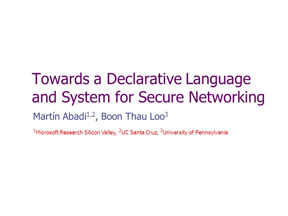 Towards a Declarative Language and System for Secure Networking Martín Abadi 1,2, Boon Thau Loo 3 1 Microsoft Research Silicon Valley, 2 UC Santa Cruz, 3 University of Pennsylvania