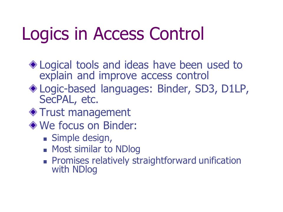 Logics in Access Control Logical tools and ideas have been used to explain and improve access control Logic-based languages: Binder, SD3, D1LP, SecPAL, etc.
