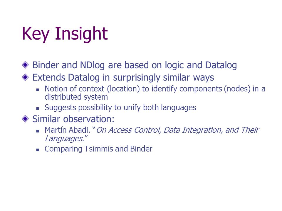 Key Insight Binder and NDlog are based on logic and Datalog Extends Datalog in surprisingly similar ways Notion of context (location) to identify components (nodes) in a distributed system Suggests possibility to unify both languages Similar observation: Martín Abadi.