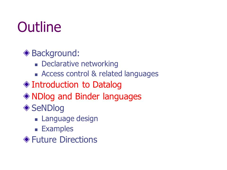 Outline Background: Declarative networking Access control & related languages Introduction to Datalog NDlog and Binder languages SeNDlog Language design Examples Future Directions