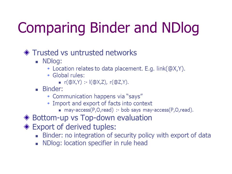Comparing Binder and NDlog Trusted vs untrusted networks NDlog:  Location relates to data placement. E.g. link(@X,Y).  Global rules: r(@X,Y) :- l(@X