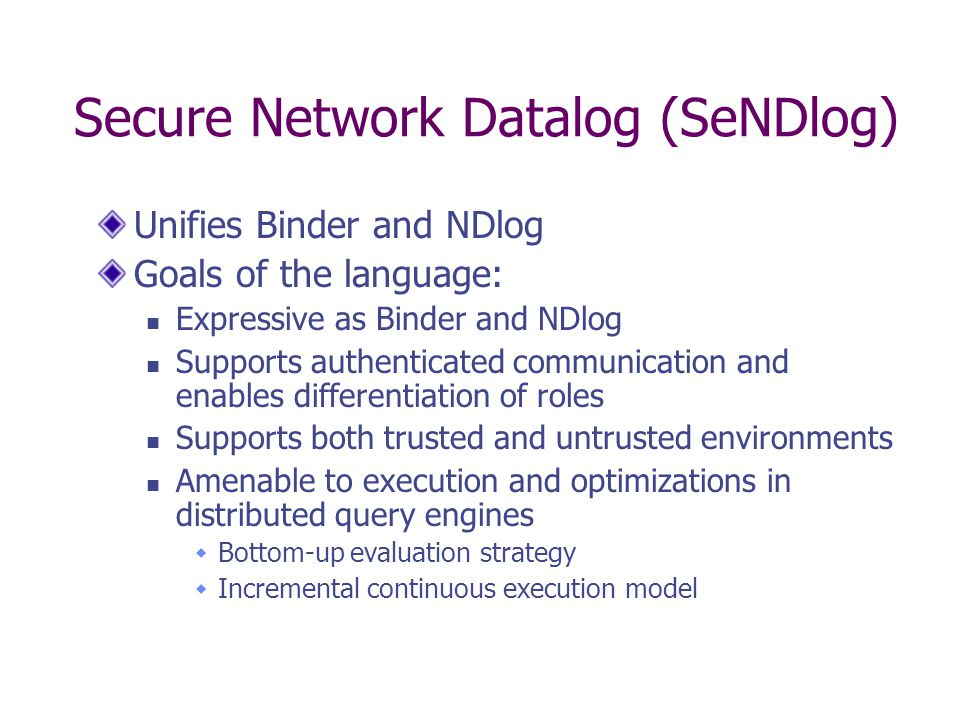 Secure Network Datalog (SeNDlog) Unifies Binder and NDlog Goals of the language: Expressive as Binder and NDlog Supports authenticated communication and enables differentiation of roles Supports both trusted and untrusted environments Amenable to execution and optimizations in distributed query engines  Bottom-up evaluation strategy  Incremental continuous execution model