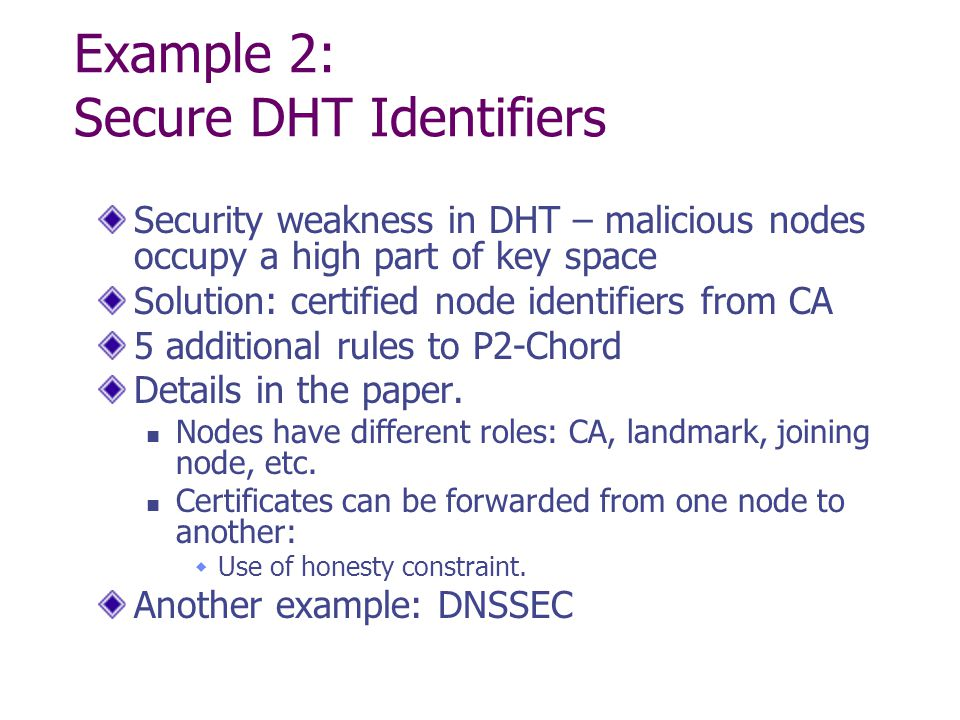 Example 2: Secure DHT Identifiers Security weakness in DHT – malicious nodes occupy a high part of key space Solution: certified node identifiers from CA 5 additional rules to P2-Chord Details in the paper.