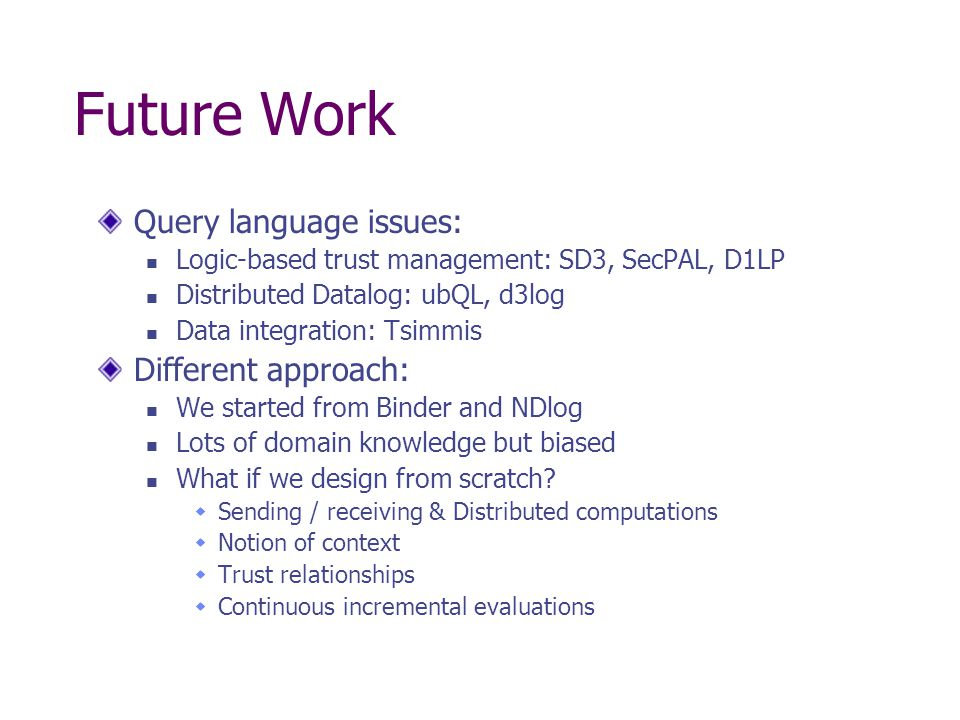 Future Work Query language issues: Logic-based trust management: SD3, SecPAL, D1LP Distributed Datalog: ubQL, d3log Data integration: Tsimmis Different approach: We started from Binder and NDlog Lots of domain knowledge but biased What if we design from scratch.