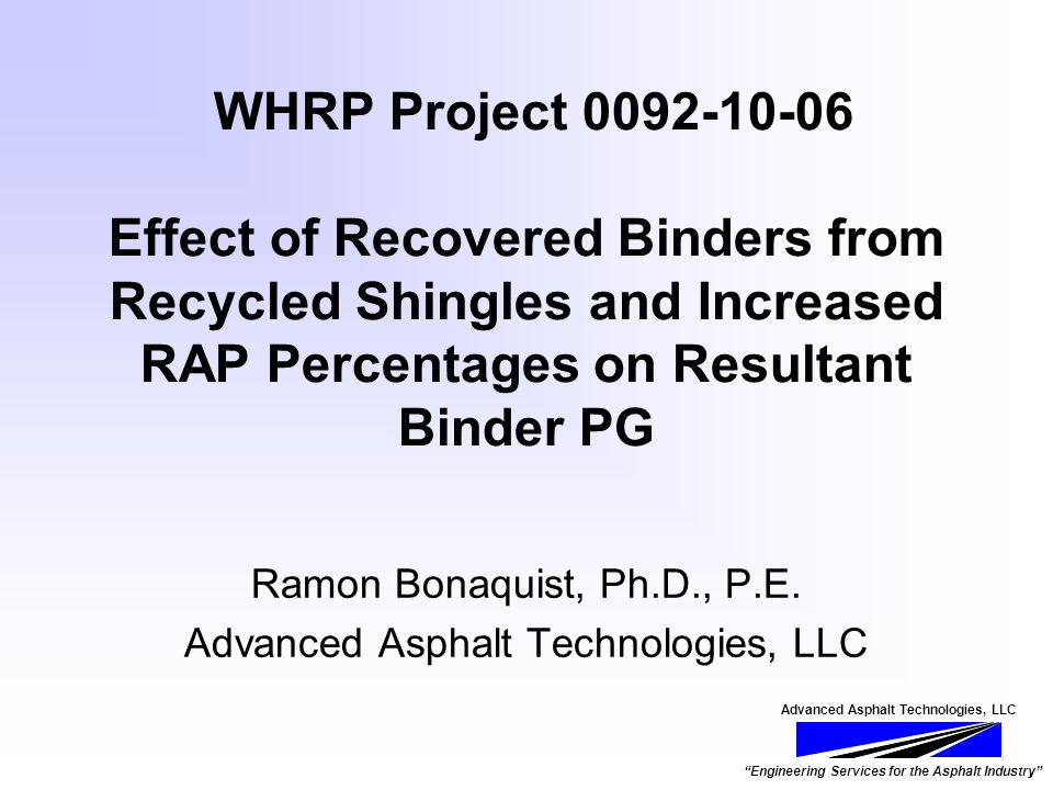 Advanced Asphalt Technologies, LLC Engineering Services for the Asphalt Industry WHRP Project 0092-10-06 Effect of Recovered Binders from Recycled Shingles and Increased RAP Percentages on Resultant Binder PG Ramon Bonaquist, Ph.D., P.E.