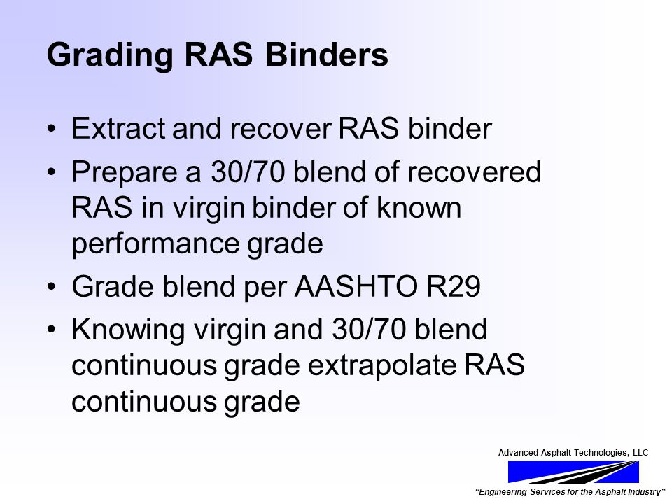 Advanced Asphalt Technologies, LLC Engineering Services for the Asphalt Industry Grading RAS Binders Extract and recover RAS binder Prepare a 30/70 blend of recovered RAS in virgin binder of known performance grade Grade blend per AASHTO R29 Knowing virgin and 30/70 blend continuous grade extrapolate RAS continuous grade