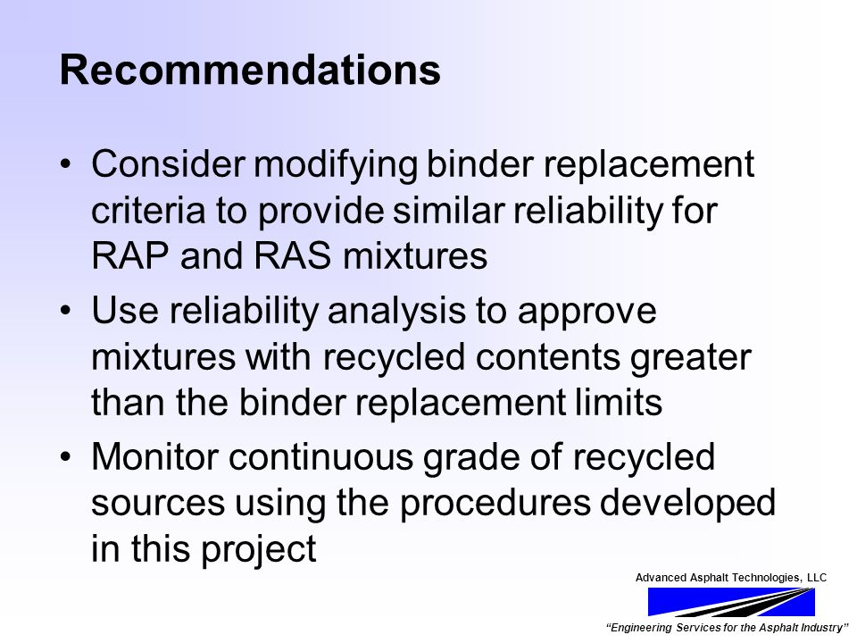 Advanced Asphalt Technologies, LLC Engineering Services for the Asphalt Industry Recommendations Consider modifying binder replacement criteria to provide similar reliability for RAP and RAS mixtures Use reliability analysis to approve mixtures with recycled contents greater than the binder replacement limits Monitor continuous grade of recycled sources using the procedures developed in this project