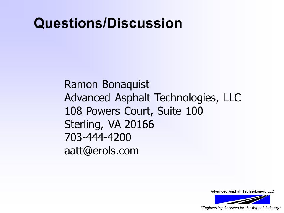 Advanced Asphalt Technologies, LLC Engineering Services for the Asphalt Industry Questions/Discussion Ramon Bonaquist Advanced Asphalt Technologies, LLC 108 Powers Court, Suite 100 Sterling, VA 20166 703-444-4200 aatt@erols.com