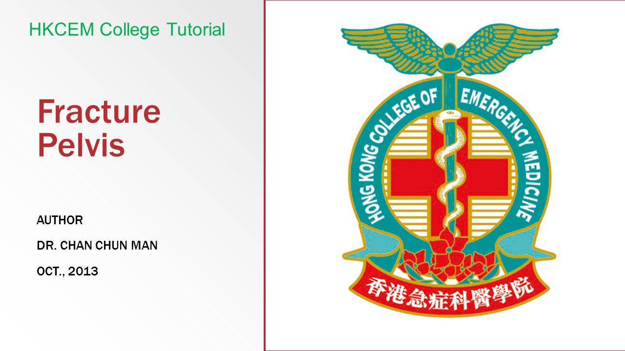 Fracture Pelvis AUTHOR DR. CHAN CHUN MAN OCT., 2013 HKCEM College Tutorial
